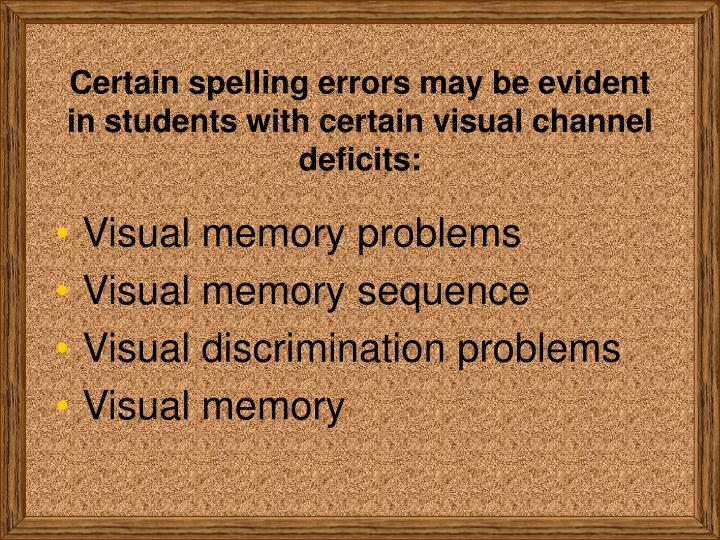 Certain spelling errors may be evident in students with certain visual channel deficits: