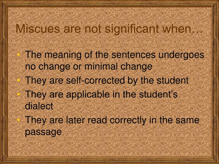 Miscues are not significant when…