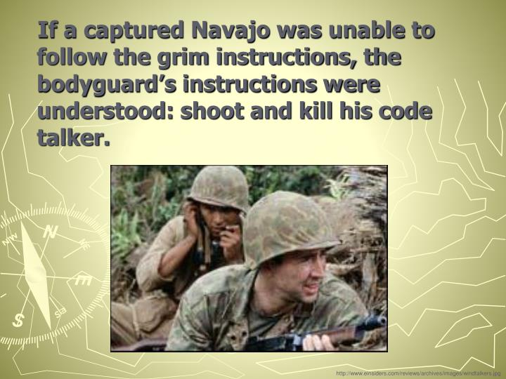 If a captured Navajo was unable to follow the grim instructions, the bodyguard's instructions were understood: shoot and kill his code talker.