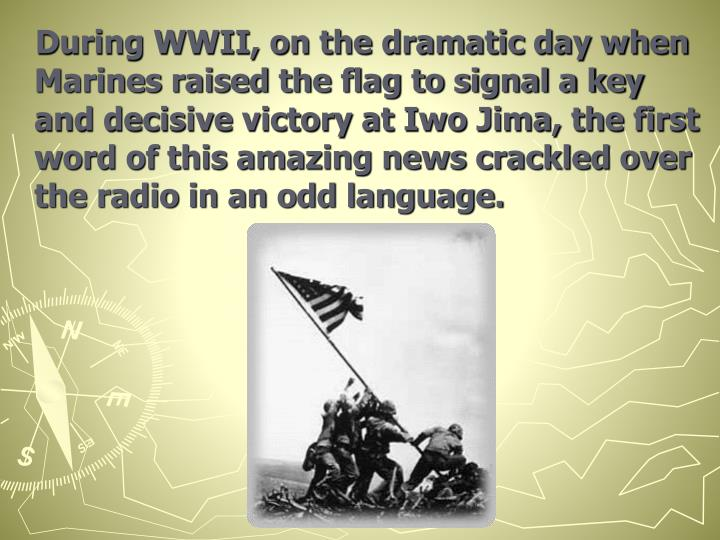 During WWII, on the dramatic day when Marines raised the flag to signal a key and decisive victory at Iwo Jima, the first word of this amazing news crackled over the radio in an odd language.