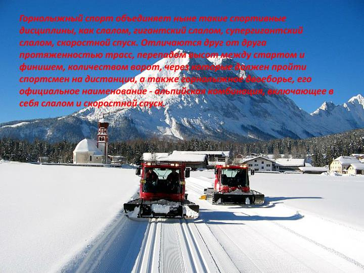 Горнолыжный спорт объединяет ныне такие спортивные дисциплины, как слалом, гигантский слалом, супергигантский слалом, скоростной спуск. Отличаются друг от друга протяженностью трасс, перепадом высот между стартом и финишем, количеством ворот, через которые должен пройти спортсмен на дистанции, а также горнолыжное двоеборье, его официальное наименование - альпийская комбинация, включающее в себя слалом и скоростной спуск.
