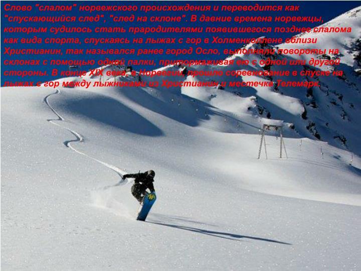 """Слово """"слалом"""" норвежского происхождения и переводится как """"спускающийся след"""", """"след на склоне"""". В давние времена норвежцы, которым судилось стать прародителями появившегося позднее слалома как вида спорта, спускаясь на лыжах с гор в Холменколлене вблизи Христианин, так назывался ранее город Осло, выполняли повороты на склонах с помощью одной палки, притормаживая ею с одной или другой стороны. В конце XIX века, в Норвегии, прошло соревнование в спуске на лыжах с гор между лыжниками из Христианин и местечка Телемарк."""