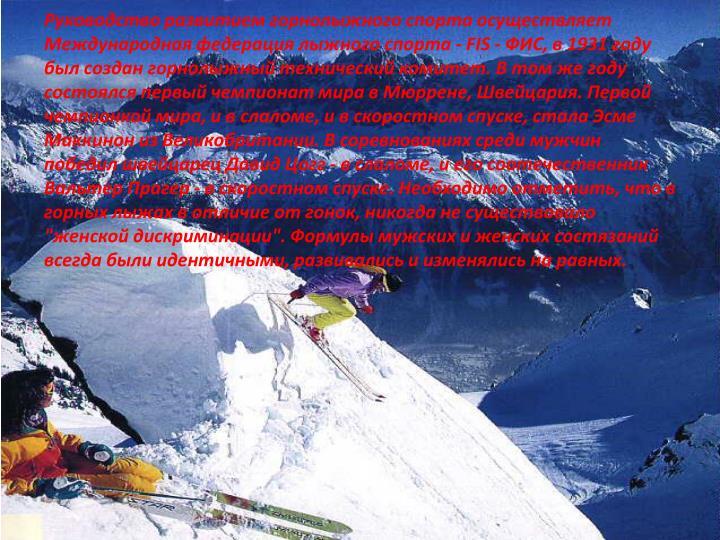 """Руководство развитием горнолыжного спорта осуществляет Международная федерация лыжного спорта - FIS - ФИС, в 1931 году был создан горнолыжный технический комитет. В том же году состоялся первый чемпионат мира в Мюррене, Швейцария. Первой чемпионкой мира, и в слаломе, и в скоростном спуске, стала Эсме Маккинон из Великобритании. В соревнованиях среди мужчин победил швейцарец Давид Цогг - в слаломе, и его соотечественник Вальтер Прагер - в скоростном спуске. Необходимо отметить, что в горных лыжах в отличие от гонок, никогда не существовало """"женской дискриминации"""". Формулы мужских и женских состязаний всегда были идентичными, развивались и изменялись на равных."""