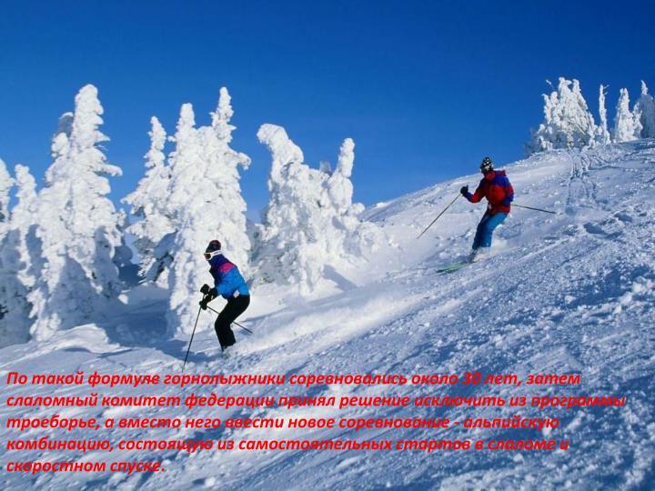 По такой формуле горнолыжники соревновались около 30 лет, затем слаломный комитет федерации принял решение исключить из программы троеборье, а вместо него ввести новое соревнование - альпийскую комбинацию, состоящую из самостоятельных стартов в слаломе и скоростном спуске.