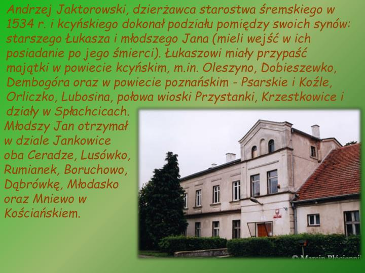 Andrzej Jaktorowski, dzierżawca starostwa śremskiego w 1534 r. i kcyńskiego dokonał podziału pomiędzy swoich synów: starszego Łukasza