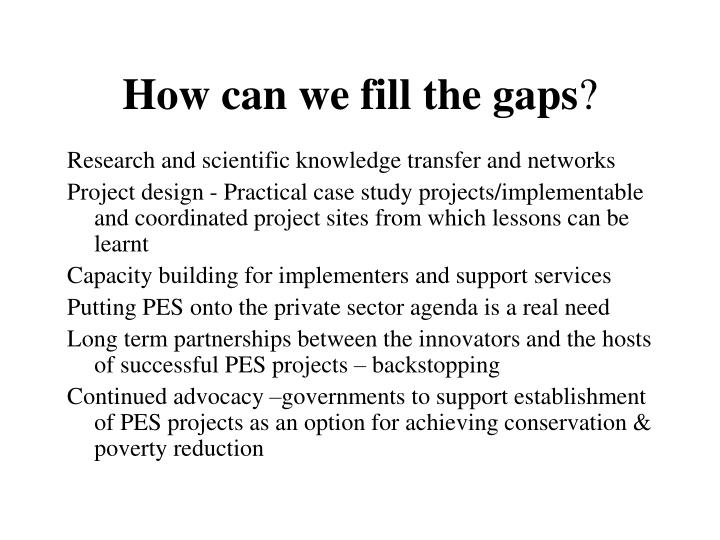 How can we fill the gaps