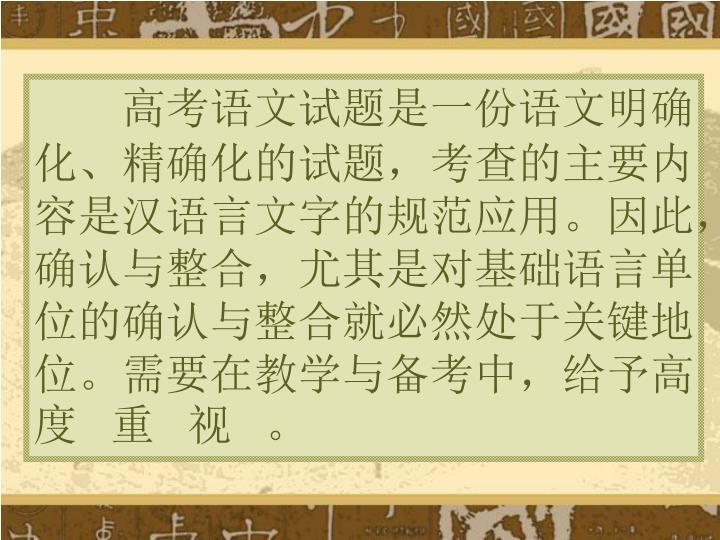 高考语文试题是一份语文明确化、精确化的试题,考查的主要内容是汉语言文字的规范应用。因此,确认与整合,尤其是对基础语言单位的确认与整合就必然处于关键地位