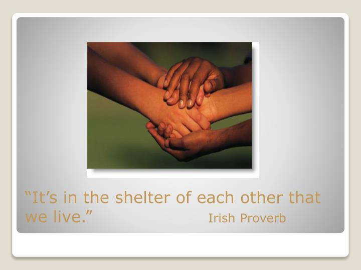 """""""It's in the shelter of each other that we live."""""""