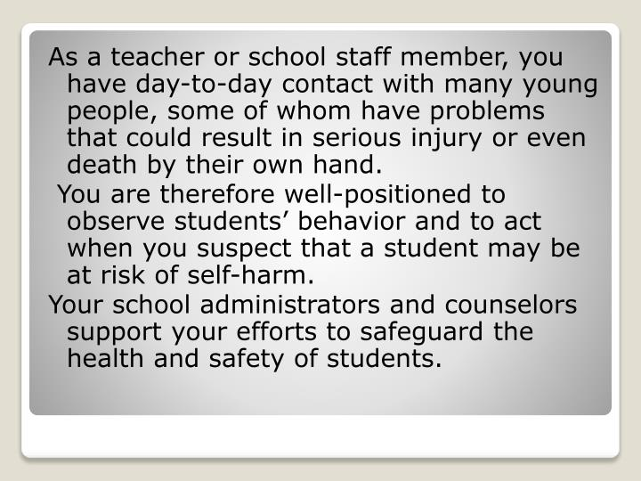 As a teacher or school staff member, you have day-to-day contact with many young people, some of whom have problems that could result in serious injury or even death by their own hand.