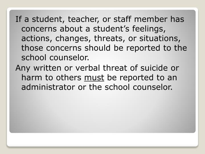 If a student, teacher, or staff member has concerns about a student's feelings, actions, changes, threats, or situations, those concerns should be reported to the school counselor.