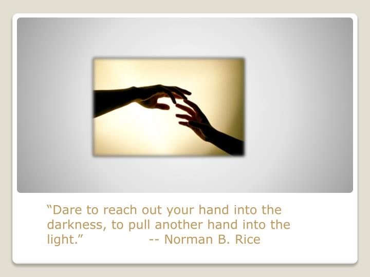 """""""Dare to reach out your hand into the darkness, to pull another hand into the light.""""               -- Norman B. Rice"""