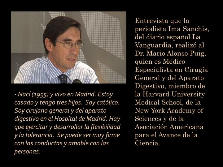Entrevista que la periodista Ima Sanchis, del diario español La Vanguardia, realizó al Dr. Mario Alonso Puig, quien es Médico Especialista en Cirugía General y del Aparato Digestivo, miembro de la Harvard University Medical School, de la New York Academy of Sciences y de la Asociación Americana para el Avance de la Ciencia.