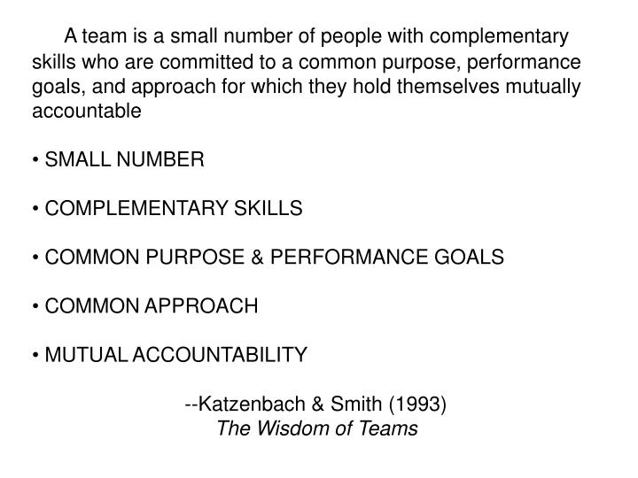 A team is a small number of people with complementary skills who are committed to a common purpose, performance goals, and approach for which they hold themselves mutually accountable