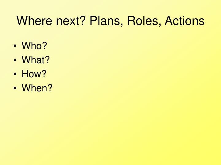 Where next? Plans, Roles, Actions