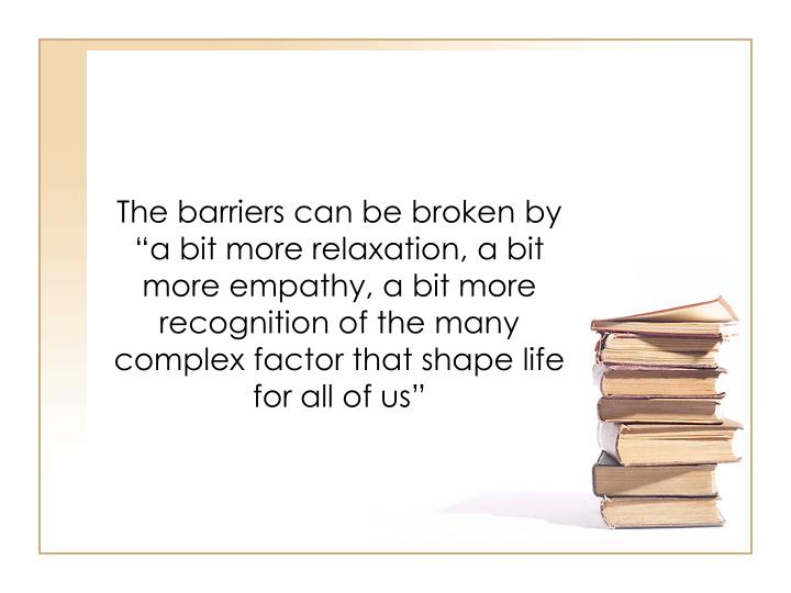 """The barriers can be broken by """"a bit more relaxation, a bit more empathy, a bit more recognition of the many complex factor that shape life for all of us"""""""