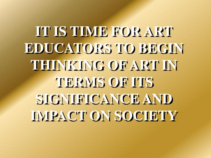 IT IS TIME FOR ART EDUCATORS TO BEGIN THINKING OF ART IN TERMS OF ITS SIGNIFICANCE AND IMPACT ON SOCIETY