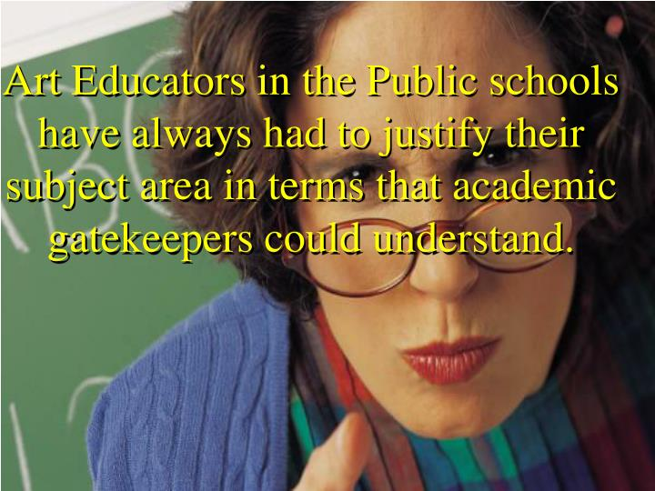 Art Educators in the Public schools have always had to justify their subject area in terms that academic gatekeepers could understand.