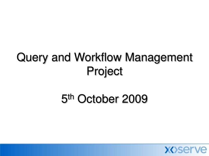Query and workflow management project 5 th october 2009
