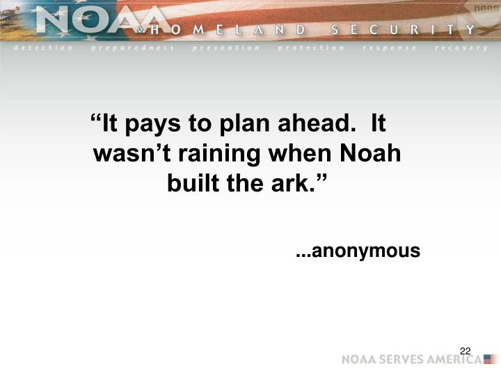 """It pays to plan ahead.  It wasn't raining when Noah built the ark."""
