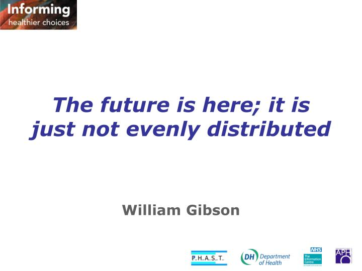 The future is here; it is just not evenly distributed