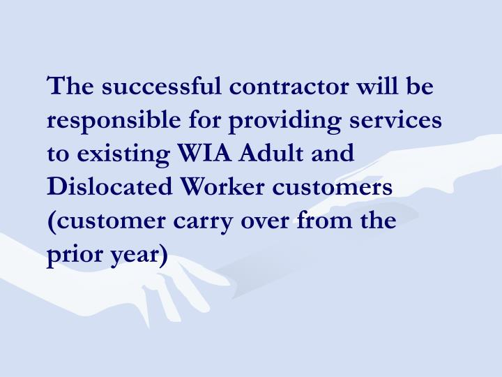 The successful contractor will be responsible for providing services to existing WIA Adult and Dislocated Worker customers (customer carry over from the prior year)