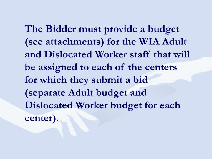 The Bidder must provide a budget (see attachments) for the WIA Adult and Dislocated Worker staff that will be assigned to each of the centers for which they submit a bid (separate Adult budget and Dislocated Worker budget for each center).