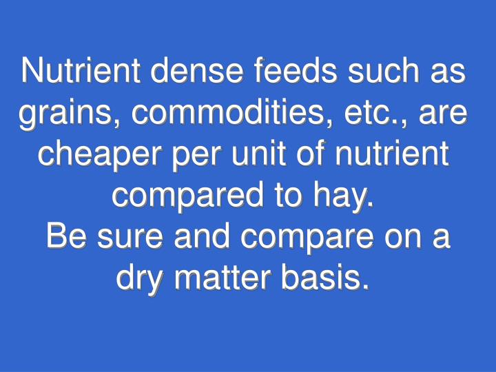 Nutrient dense feeds such as grains, commodities, etc., are cheaper per unit of nutrient compared to hay.