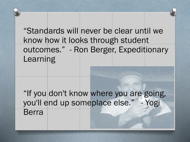 """""""Standards will never be clear until we know how it looks through student outcomes.""""  - Ron Berger, Expeditionary Learning"""