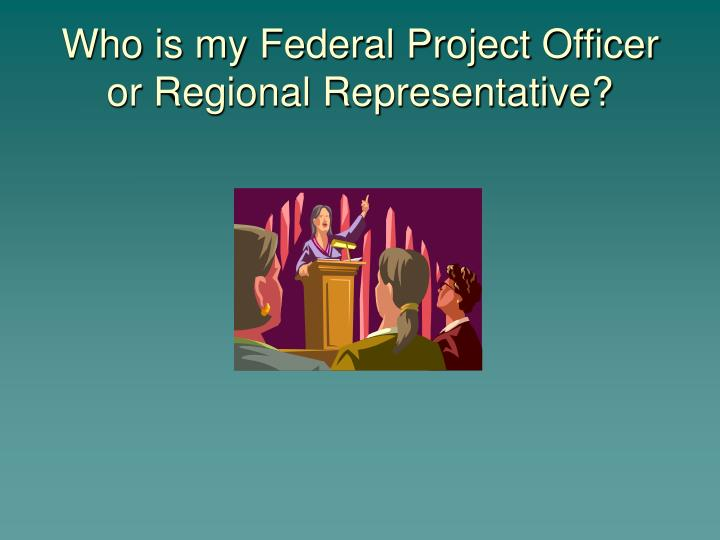 Who is my Federal Project Officer or Regional Representative?
