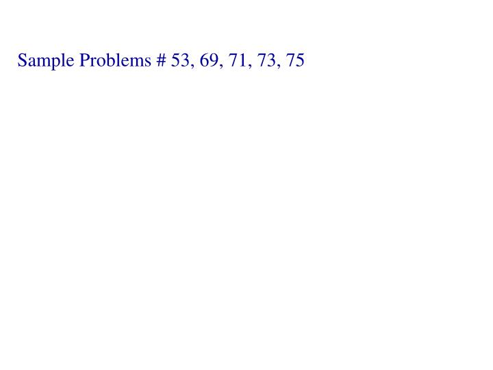 Sample Problems # 53, 69, 71, 73, 75