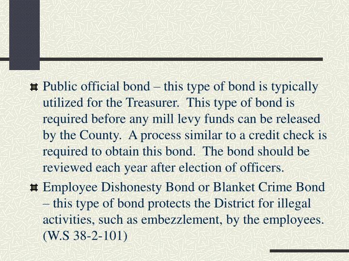 Public official bond – this type of bond is typically utilized for the Treasurer.  This type of bond is required before any mill levy funds can be released by the County.  A process similar to a credit check is required to obtain this bond.  The bond should be reviewed each year after election of officers.