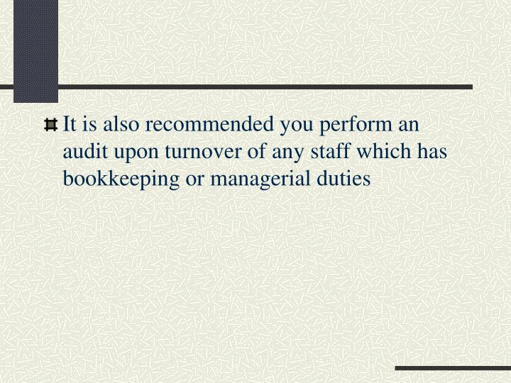 It is also recommended you perform an audit upon turnover of any staff which has bookkeeping or managerial duties