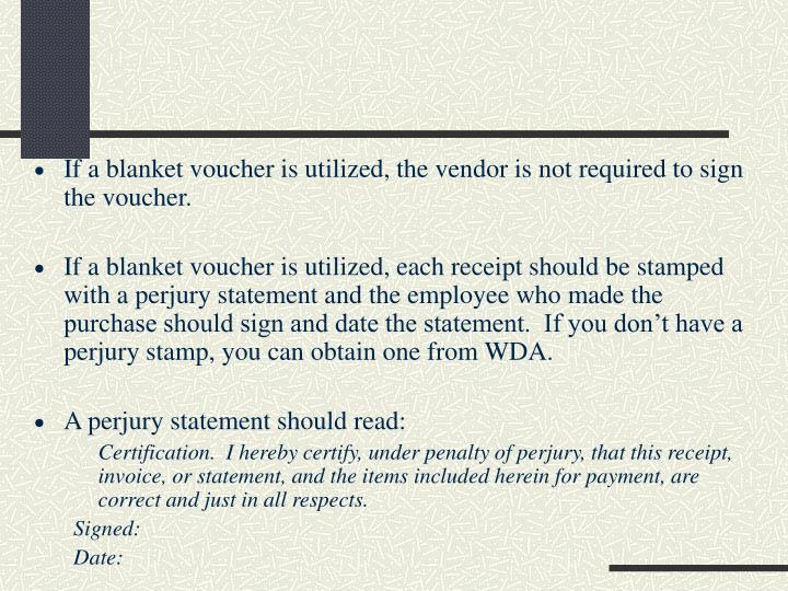 If a blanket voucher is utilized, the vendor is not required to sign the voucher.