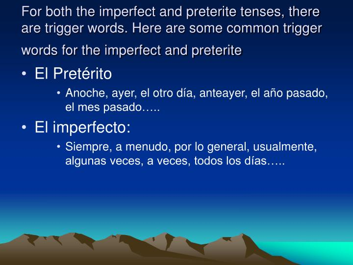 For both the imperfect and preterite tenses, there are trigger words. Here are some common trigger words for the imperfect and preterite
