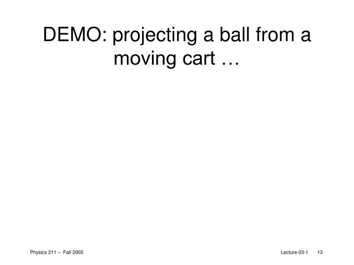 DEMO: projecting a ball from a moving cart …