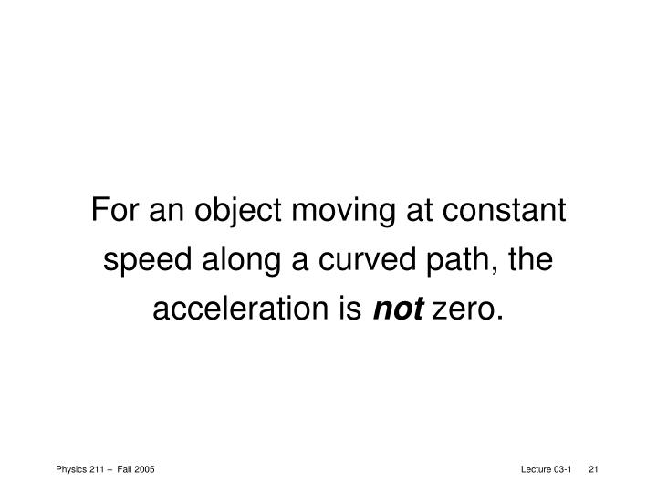 For an object moving at constant speed along a curved path, the acceleration is