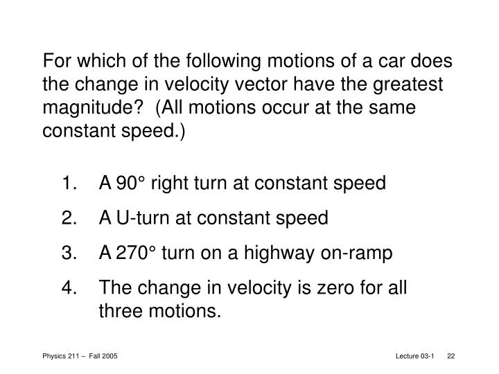 For which of the following motions of a car does the change in velocity vector have the greatest magnitude?  (All motions occur at the same constant speed.)