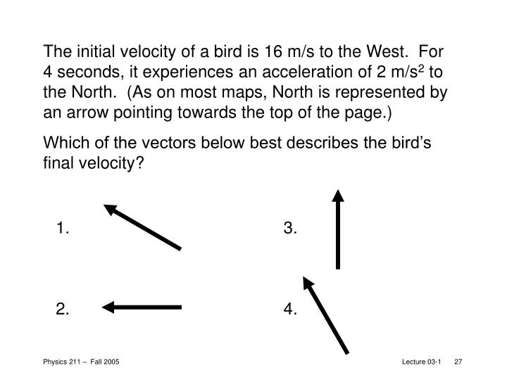 The initial velocity of a bird is 16 m/s to the West.  For 4seconds, it experiences an acceleration of 2 m/s