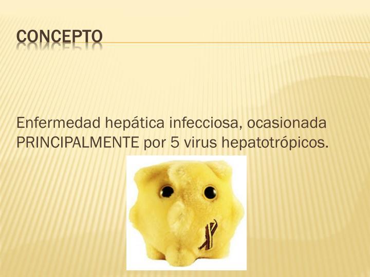 Enfermedad hepática infecciosa, ocasionada PRINCIPALMENTE por 5 virus
