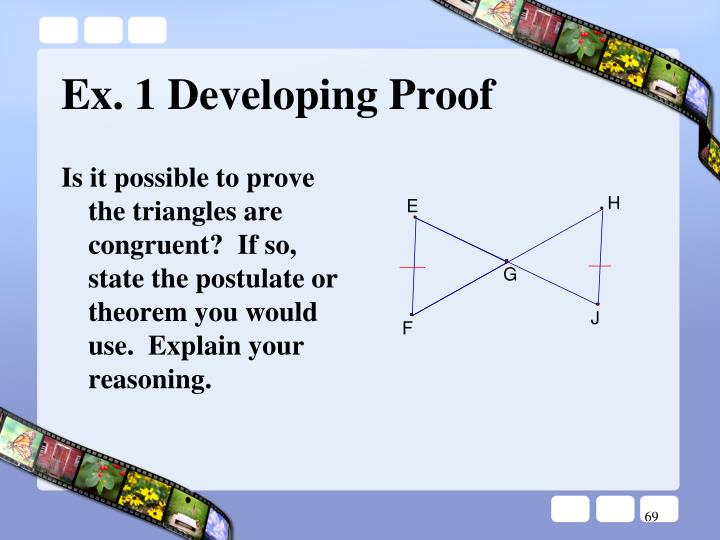 Is it possible to prove the triangles are congruent?  If so, state the postulate or theorem you would use.  Explain your reasoning.