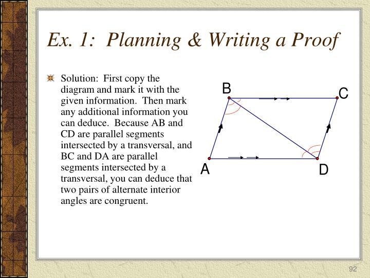 Solution:  First copy the diagram and mark it with the given information.  Then mark any additional information you can deduce.  Because AB and CD are parallel segments intersected by a transversal, and BC and DA are parallel segments intersected by a transversal, you can deduce that two pairs of alternate interior angles are congruent.
