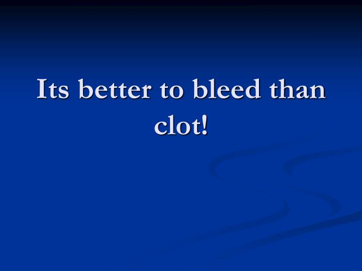 Its better to bleed than clot!