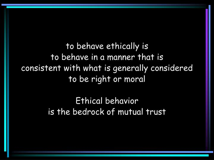 to behave ethically is