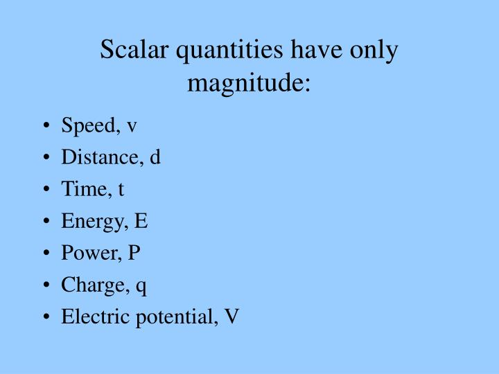 Scalar quantities have only magnitude