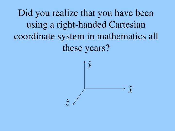 Did you realize that you have been using a right-handed Cartesian coordinate system in mathematics all these years?