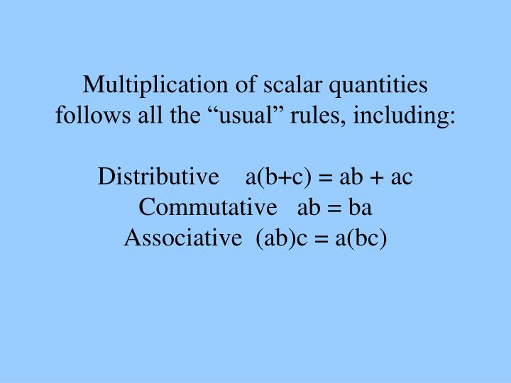 "Multiplication of scalar quantities follows all the ""usual"" rules, including:"