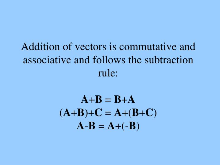 Addition of vectors is commutative and associative and follows the subtraction rule: