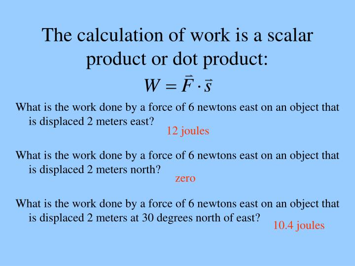 The calculation of work is a scalar product or dot product:
