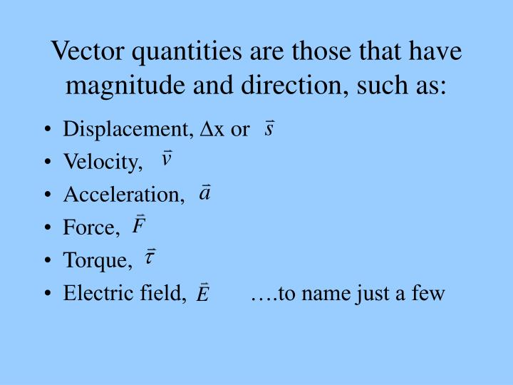 Vector quantities are those that have magnitude and direction such as