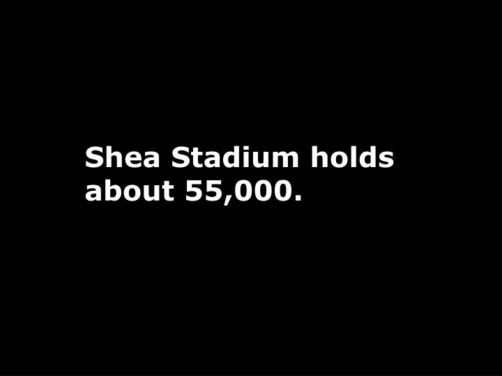 Shea Stadium holds about 55,000.